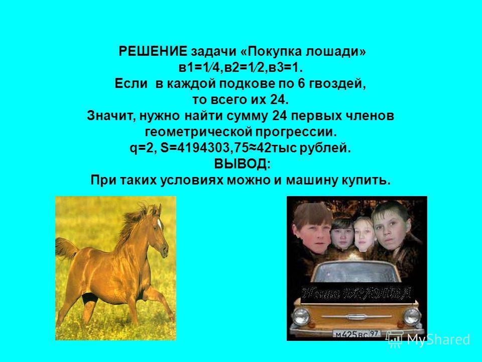 РЕШЕНИЕ задачи «Покупка лошади» в1=14,в2=12,в3=1. Если в каждой подкове по 6 гвоздей, то всего их 24. Значит, нужно найти сумму 24 первых членов геометрической прогрессии. q=2, S=4194303,7542тыс рублей. ВЫВОД: При таких условиях можно и машину купить