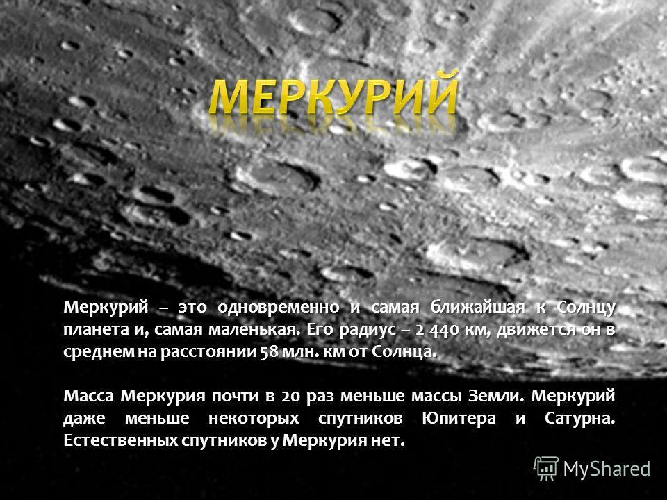 Меркурий – это одновременно и самая ближайшая к Солнцу планета и, самая маленькая. Его радиус – 2 440 км, движется он в среднем на расстоянии 58 млн. км от Солнца. Масса Меркурия почти в 20 раз меньше массы Земли. Меркурий даже меньше некоторых спутн