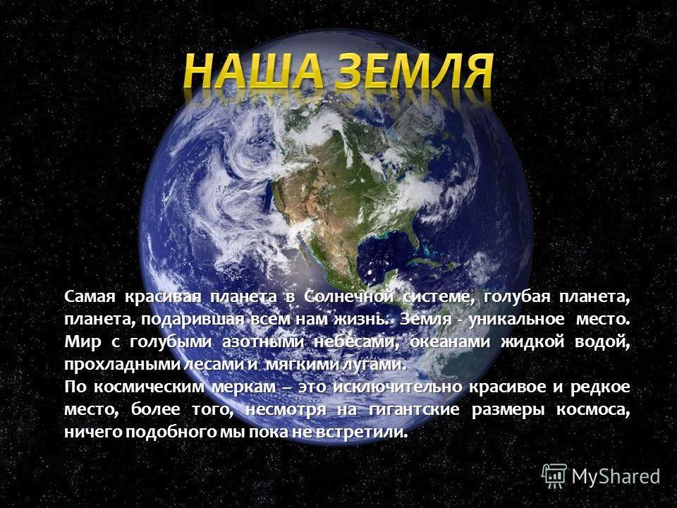 Самая красивая планета в Солнечной системе, голубая планета, планета, подарившая всем нам жизнь. Земля - уникальное место. Мир с голубыми азотными небесами, океанами жидкой водой, прохладными лесами и мягкими лугами. По космическим меркам – это исклю