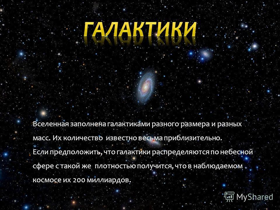 Вселенная заполнена галактиками разного размера и разных масс. Их количество известно весьма приблизительно. Если предположить, что галактики распределяются по небесной сфере с такой же плотностью получится, что в наблюдаемом космосе их 200 миллиардо