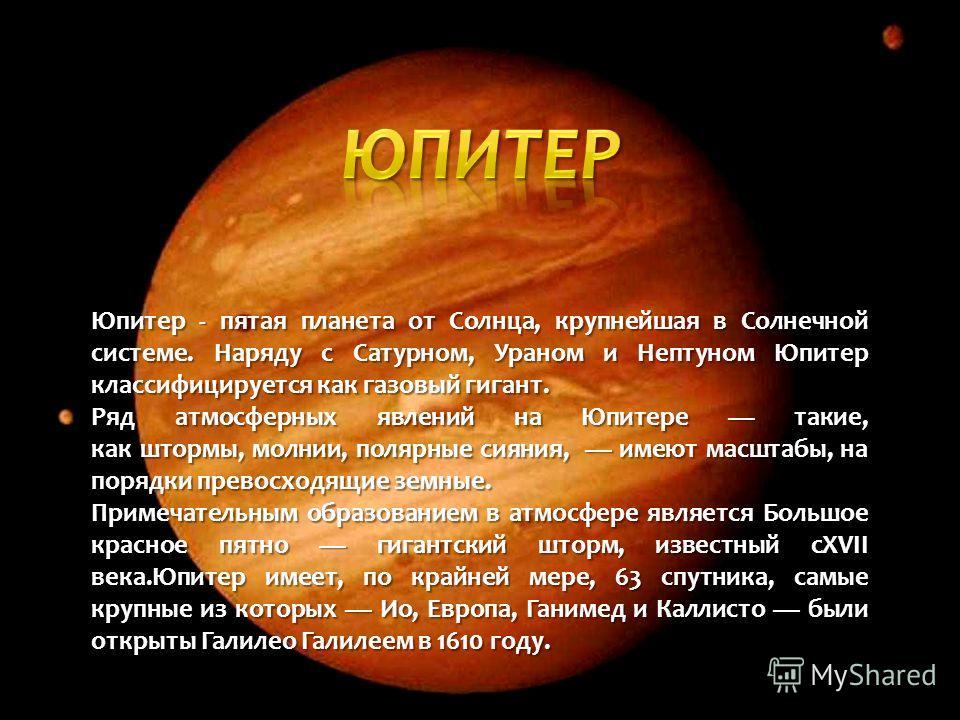 Юпитер - пятая планета от Солнца, крупнейшая в Солнечной системе. Наряду с Сатурном, Ураном и Нептуном Юпитер классифицируется как газовый гигант. Ряд атмосферных явлений на Юпитере такие, как штормы, молнии, полярные сияния, имеют масштабы, на поряд