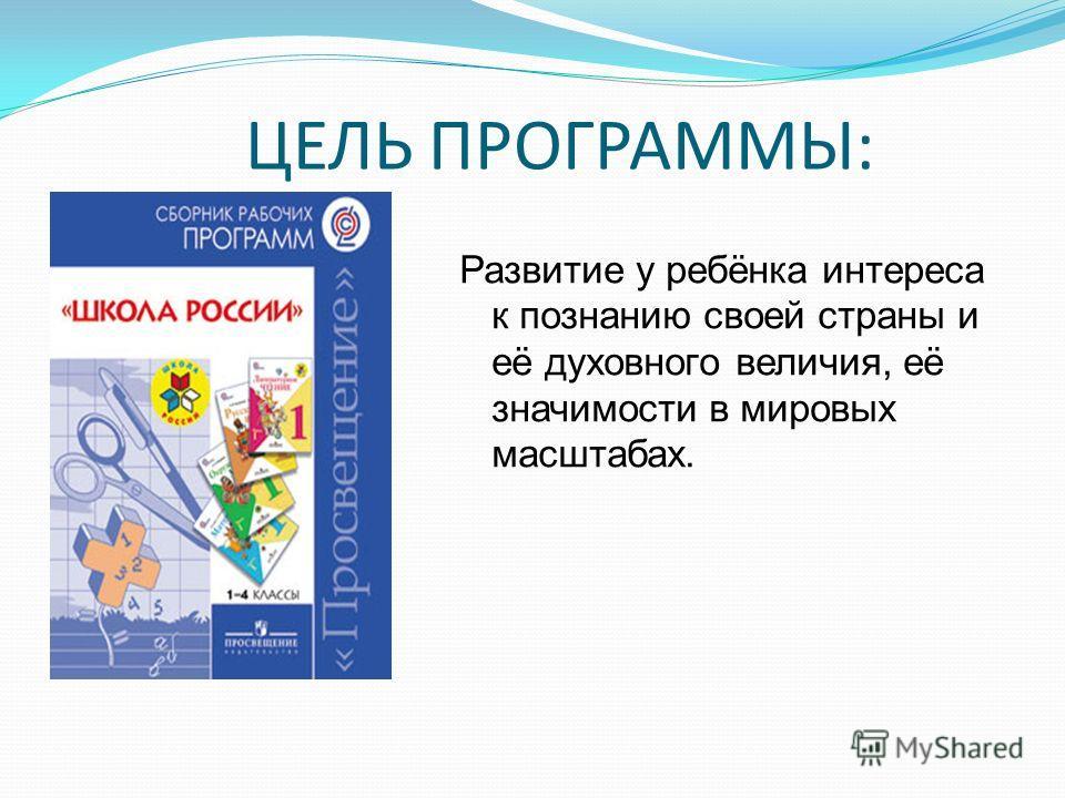 ЦЕЛЬ ПРОГРАММЫ: Развитие у ребёнка интереса к познанию своей страны и её духовного величия, её значимости в мировых масштабах.