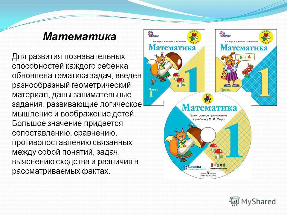 Математика Для развития познавательных способностей каждого ребенка обновлена тематика задач, введен разнообразный геометрический материал, даны занимательные задания, развивающие логическое мышление и воображение детей. Большое значение придается со
