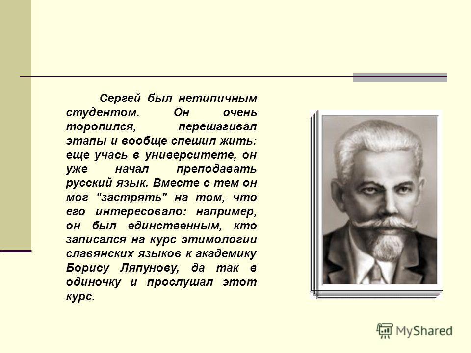Сергей был нетипичным студентом. Он очень торопился, перешагивал этапы и вообще спешил жить: еще учась в университете, он уже начал преподавать русский язык. Вместе с тем он мог