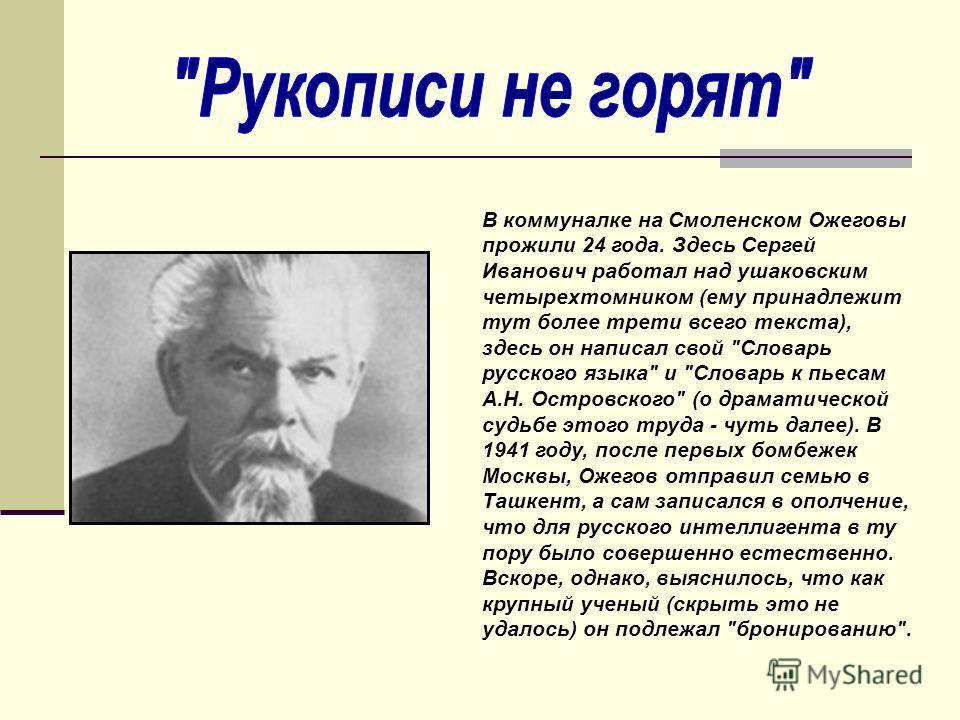 В коммуналке на Смоленском Ожеговы прожили 24 года. Здесь Сергей Иванович работал над ушаковским четырехтомником (ему принадлежит тут более трети всего текста), здесь он написал свой