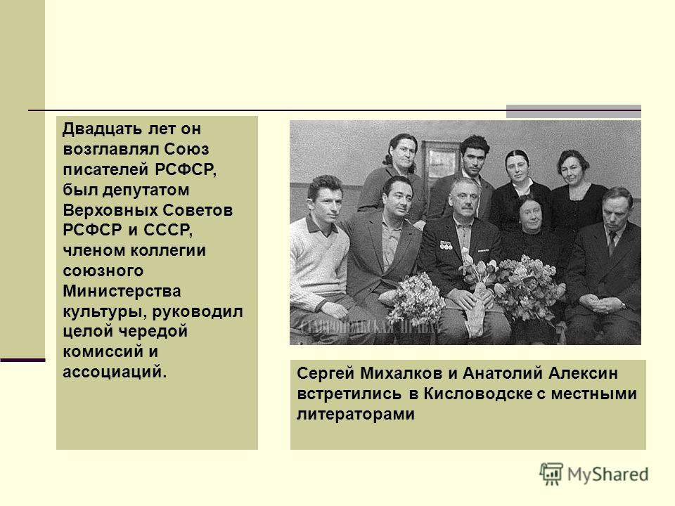 Двадцать лет он возглавлял Союз писателей РСФСР, был депутатом Верховных Советов РСФСР и СССР, членом коллегии союзного Министерства культуры, руководил целой чередой комиссий и ассоциаций. Сергей Михалков и Анатолий Алексин встретились в Кисловодске