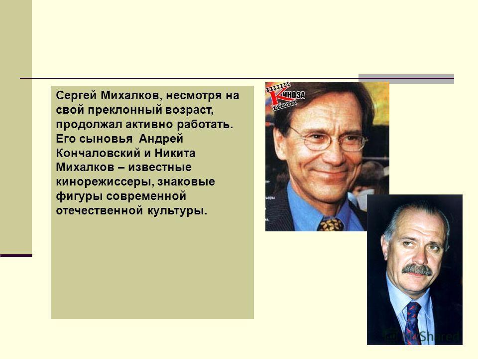 Сергей Михалков, несмотря на свой преклонный возраст, продолжал активно работать. Его сыновья Андрей Кончаловский и Никита Михалков – известные кинорежиссеры, знаковые фигуры современной отечественной культуры.