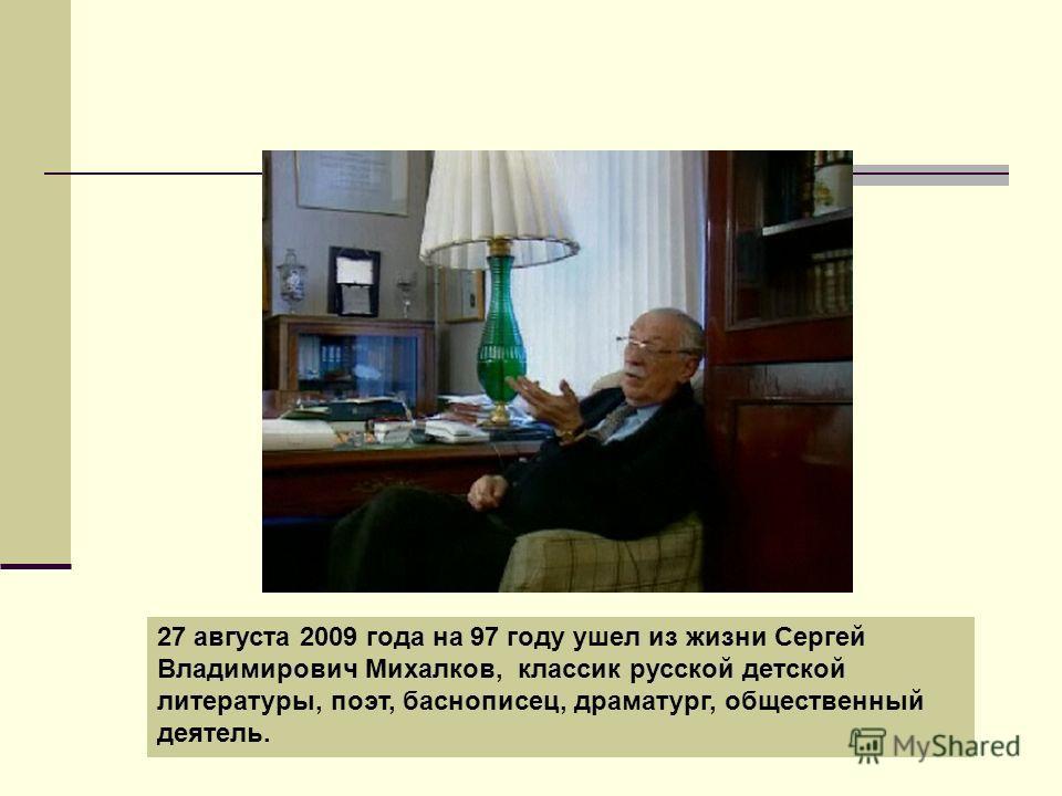 27 августа 2009 года на 97 году ушел из жизни Сергей Владимирович Михалков, классик русской детской литературы, поэт, баснописец, драматург, общественный деятель.