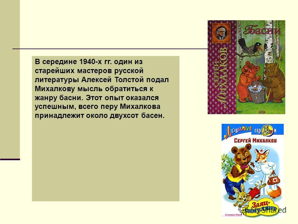 В середине 1940-х гг. один из старейших мастеров русской литературы Алексей Толстой подал Михалкову мысль обратиться к жанру басни. Этот опыт оказался успешным, всего перу Михалкова принадлежит около двухсот басен.