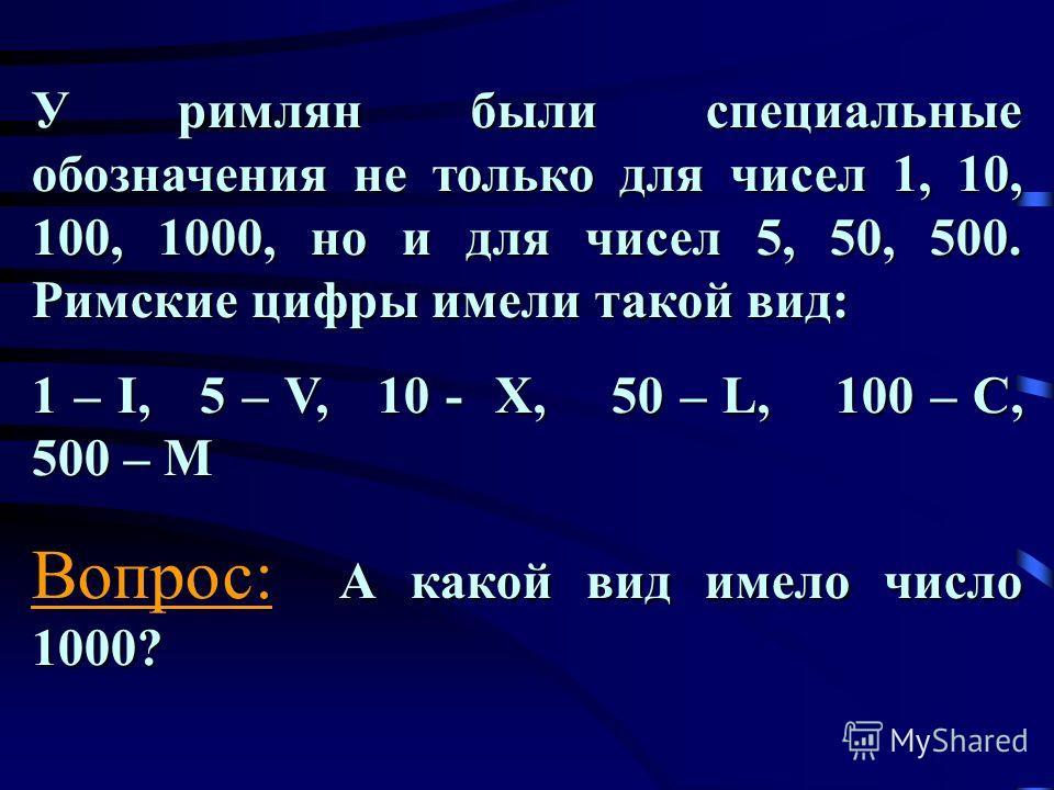 У римлян были специальные обозначения не только для чисел 1, 10, 100, 1000, но и для чисел 5, 50, 500. Римские цифры имели такой вид: 1 – I, 5 – V, 10 - X, 50 – L, 100 – C, 500 – M А какой вид имело число 1000? Вопрос: А какой вид имело число 1000?