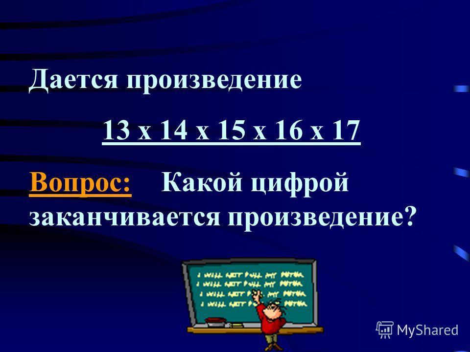Дается произведение 13 х 14 х 15 х 16 х 17 Вопрос: Какой цифрой заканчивается произведение?