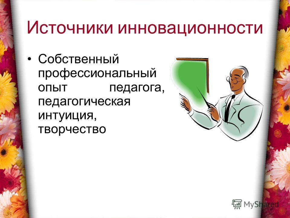 Источники инновационности Собственный профессиональный опыт педагога, педагогическая интуиция, творчество
