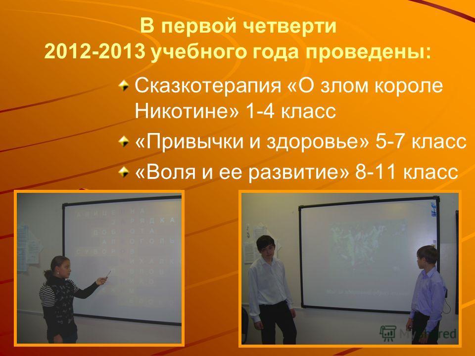 В первой четверти 2012-2013 учебного года проведены: Сказкотерапия «О злом короле Никотине» 1-4 класс «Привычки и здоровье» 5-7 класс «Воля и ее развитие» 8-11 класс