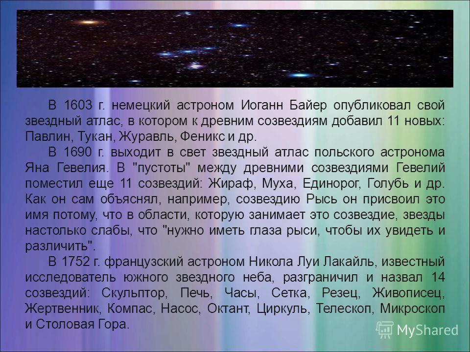 В 1603 г. немецкий астроном Иоганн Байер опубликовал свой звездный атлас, в котором к древним созвездиям добавил 11 новых: Павлин, Тукан, Журавль, Феникс и др. В 1690 г. выходит в свет звездный атлас польского астронома Яна Гевелия. В