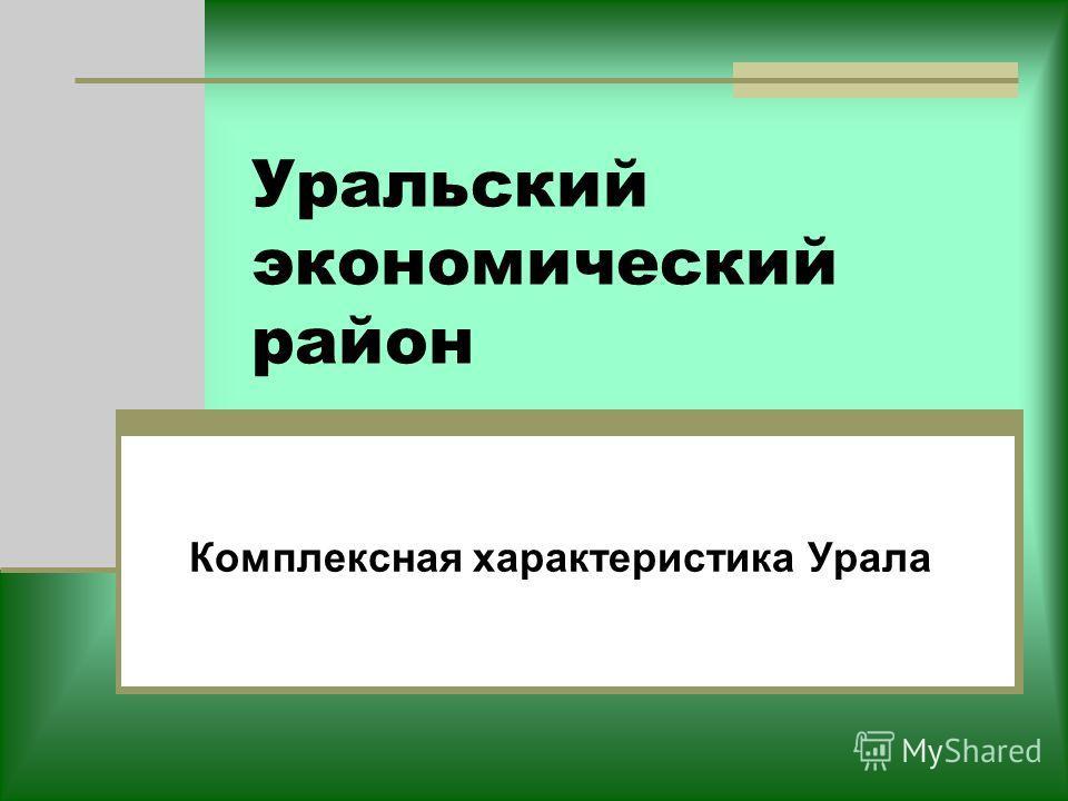 Уральский экономический район Комплексная характеристика Урала