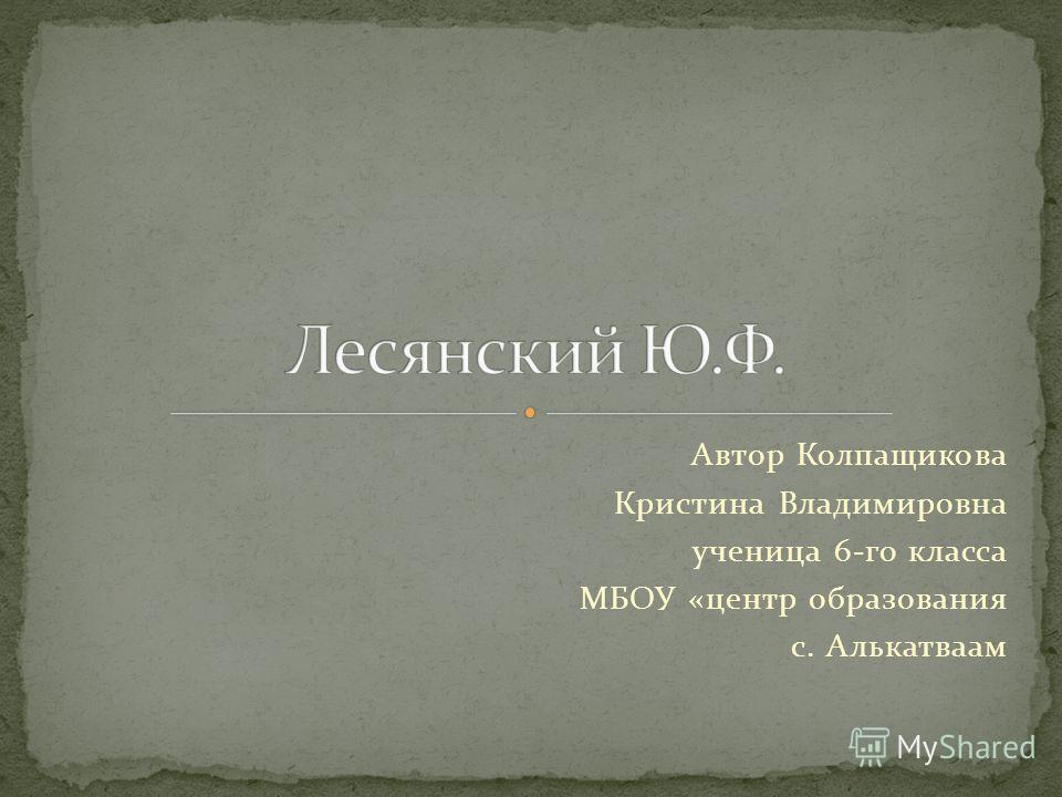 Автор Колпащикова Кристина Владимировна ученица 6-го класса МБОУ «центр образования с. Алькатваам