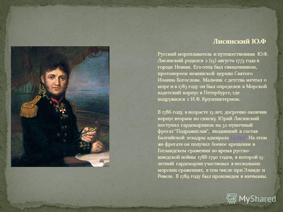 Русский мореплаватель и путешественник Ю.Ф. Лисянский родился 2 (13) августа 1773 года в городе Нежин. Его отец был священником, протоиереем нежинской церкви Святого Иоанна Богослова. Мальчик с детства мечтал о море и в 1783 году он был определен в М