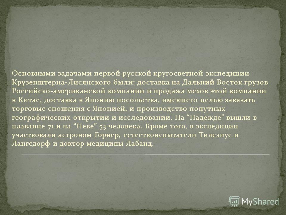 Основными задачами первой русской кругосветной экспедиции Крузенштерна-Лисянского были: доставка на Дальний Восток грузов Российско-американской компании и продажа мехов этой компании в Китае, доставка в Японию посольства, имевшего целью завязать тор