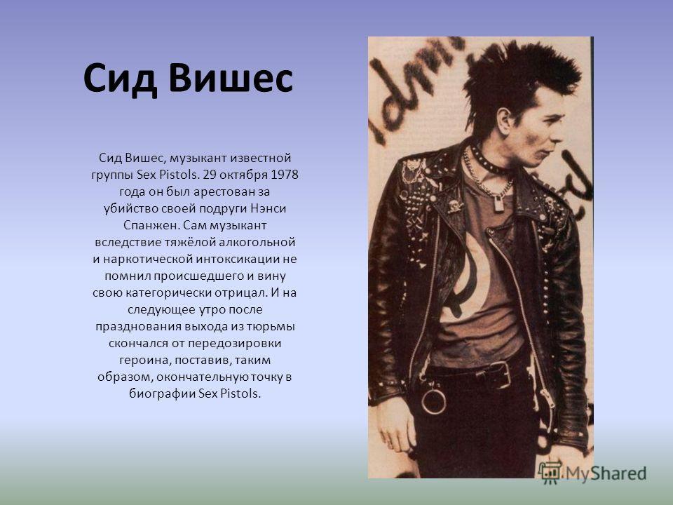 Сид Вишес Сид Вишес, музыкант известной группы Sex Pistols. 29 октября 1978 года он был арестован за убийство своей подруги Нэнси Спанжен. Сам музыкант вследствие тяжёлой алкогольной и наркотической интоксикации не помнил происшедшего и вину свою кат