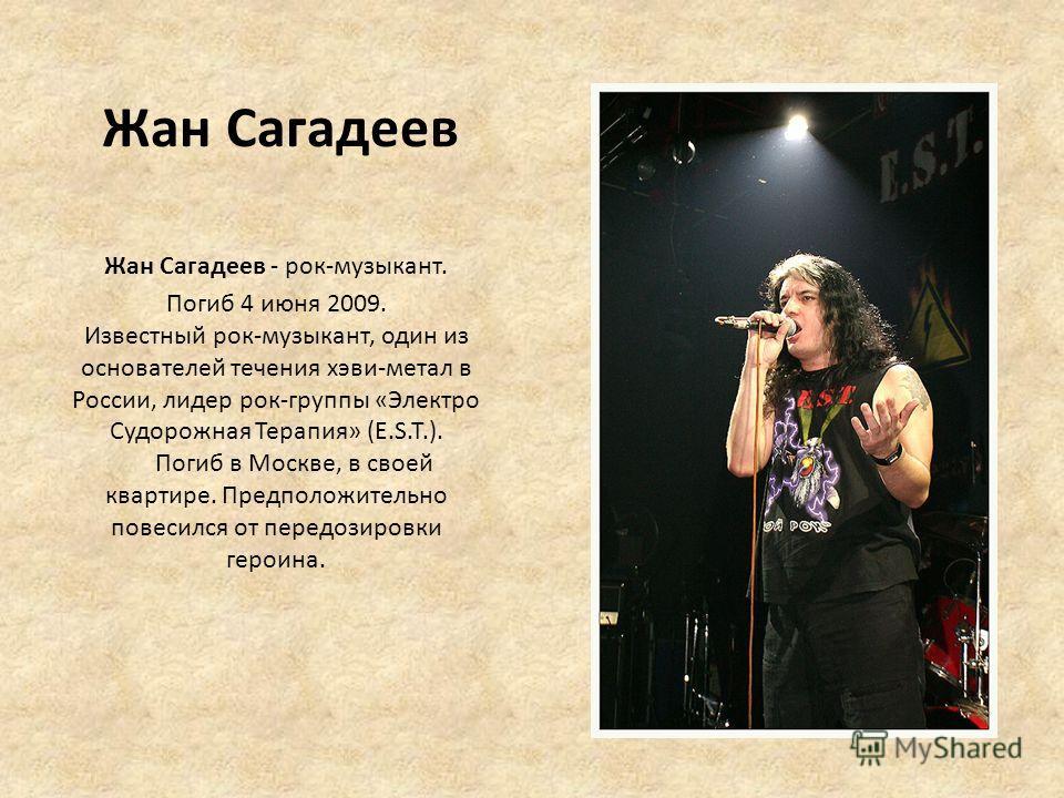Жан Сагадеев Жан Сагадеев - рок-музыкант. Погиб 4 июня 2009. Известный рок-музыкант, один из основателей течения хэви-метал в России, лидер рок-группы «Электро Судорожная Терапия» (E.S.T.). Погиб в Москве, в своей квартире. Предположительно повесился