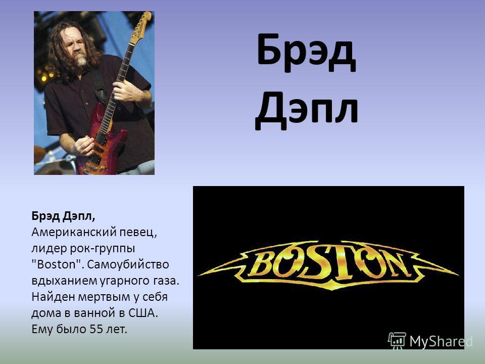 Брэд Дэпл Брэд Дэпл, Американский певец, лидер рок-группы Boston. Самоубийство вдыханием угарного газа. Найден мертвым у себя дома в ванной в США. Ему было 55 лет.