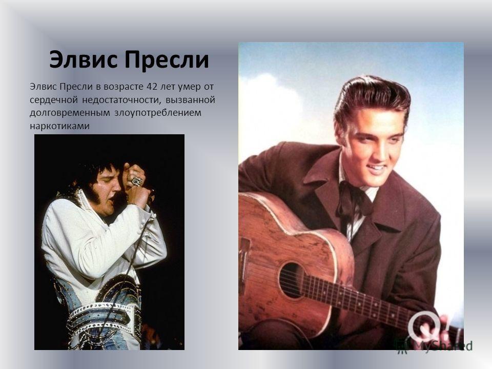 Элвис Пресли Элвис Пресли в возрасте 42 лет умер от сердечной недостаточности, вызванной долговременным злоупотреблением наркотиками