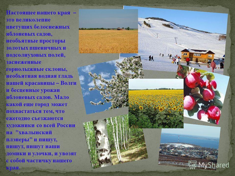 Настоящее нашего края – это великолепие цветущих белоснежных яблоневых садов, необъятные просторы золотых пшеничных и подсолнуховых полей, заснеженные горнолыжные склоны, необъятная водная гладь нашей красавицы – Волги и бесценные урожаи яблоневых са