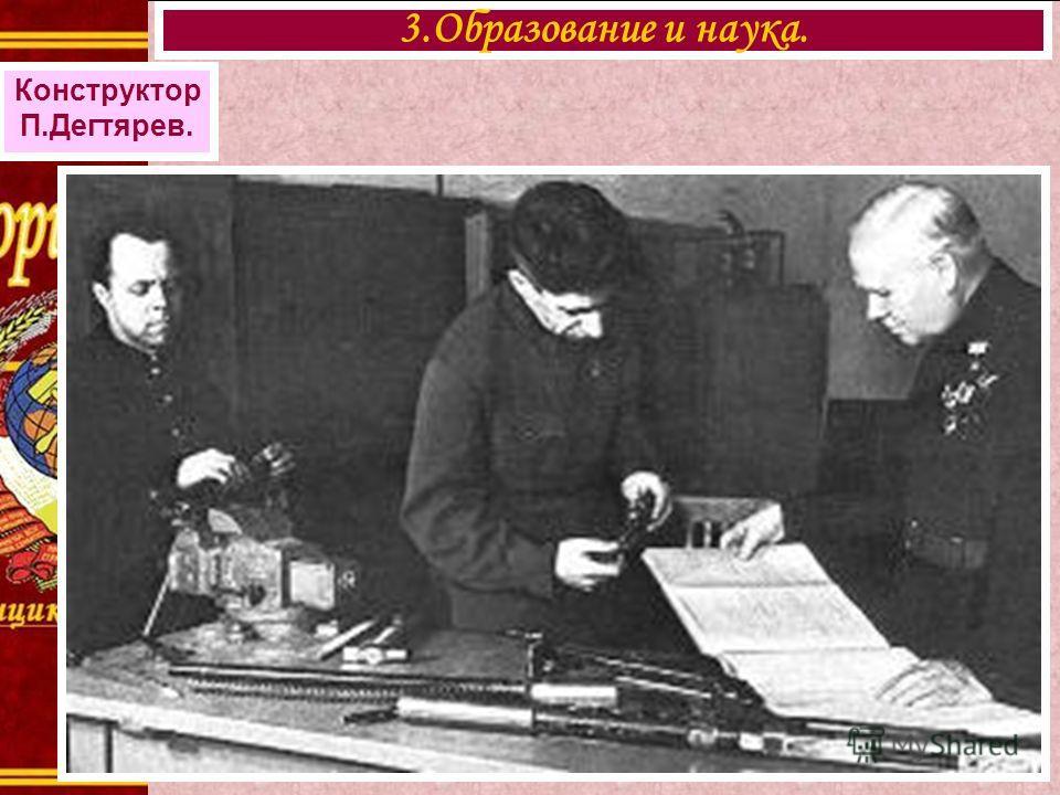 3.Образование и наука. Конструктор П.Дегтярев.