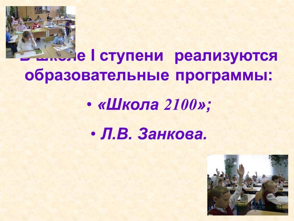 В школе I ступени реализуются образовательные программы: «Школа 2100 »; Л.В. Занкова.