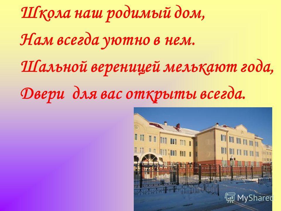 Школа наш родимый дом, Нам всегда уютно в нем. Шальной вереницей мелькают года, Двери для вас открыты всегда.