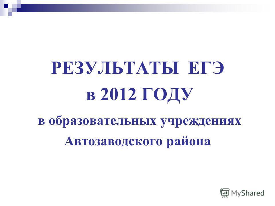 РЕЗУЛЬТАТЫ ЕГЭ в 2012 ГОДУ в образовательных учреждениях Автозаводского района