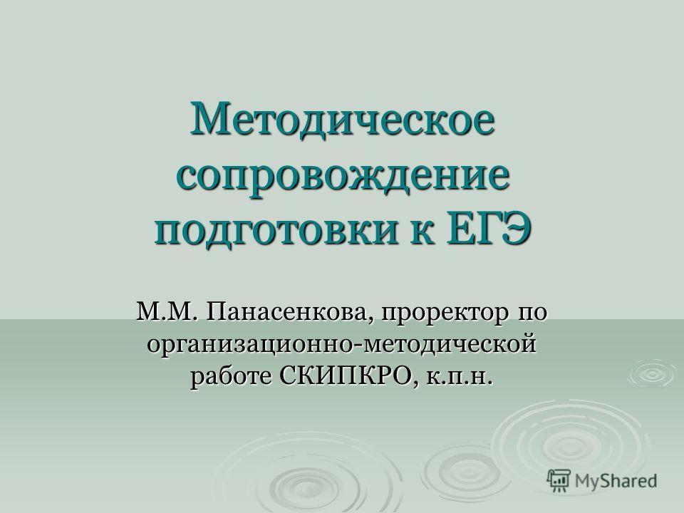 Методическое сопровождение подготовки к ЕГЭ М.М. Панасенкова, проректор по организационно-методической работе СКИПКРО, к.п.н.