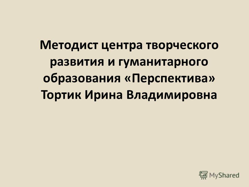 Методист центра творческого развития и гуманитарного образования «Перспектива» Тортик Ирина Владимировна