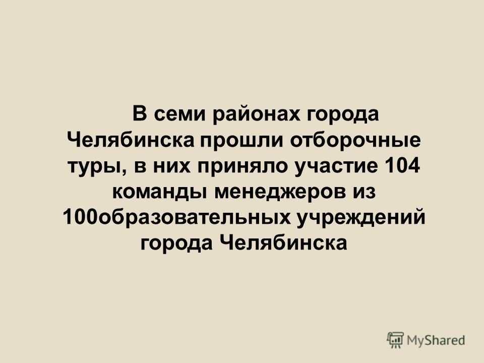 В семи районах города Челябинска прошли отборочные туры, в них приняло участие 104 команды менеджеров из 100образовательных учреждений города Челябинска
