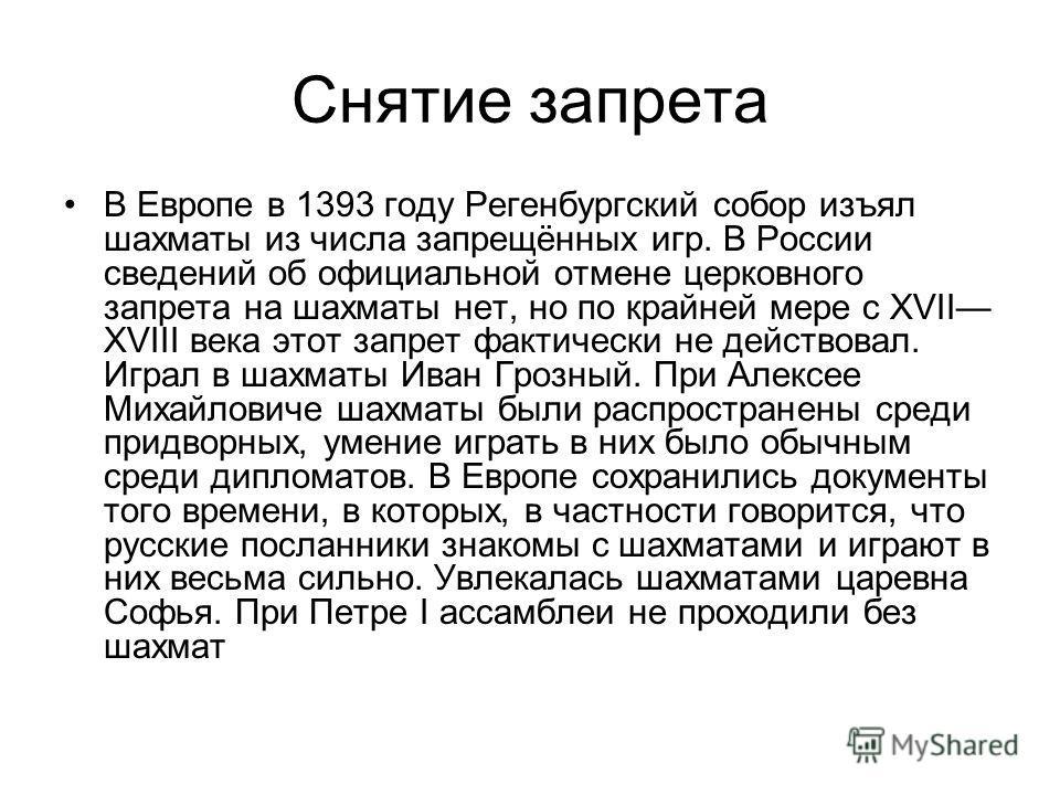 Снятие запрета В Европе в 1393 году Регенбургский собор изъял шахматы из числа запрещённых игр. В России сведений об официальной отмене церковного запрета на шахматы нет, но по крайней мере с XVII XVIII века этот запрет фактически не действовал. Игра