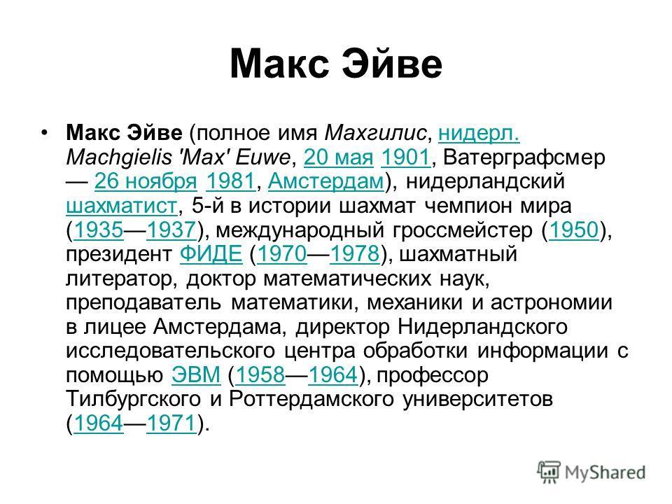 Макс Эйве Макс Эйве (полное имя Махгилис, нидерл. Machgielis 'Max' Euwe, 20 мая 1901, Ватерграфсмер 26 ноября 1981, Амстердам), нидерландский шахматист, 5-й в истории шахмат чемпион мира (19351937), международный гроссмейстер (1950), президент ФИДЕ (