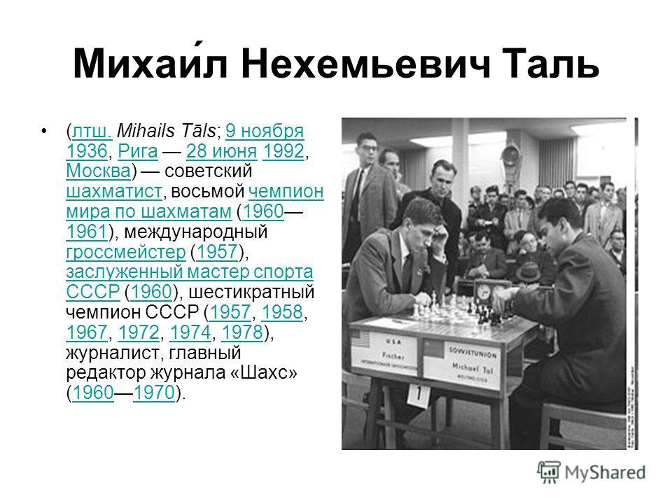 Михаи́л Нехемьевич Таль (лтш. Mihails Tāls; 9 ноября 1936, Рига 28 июня 1992, Москва) советский шахматист, восьмой чемпион мира по шахматам (1960 1961), международный гроссмейстер (1957), заслуженный мастер спорта СССР (1960), шестикратный чемпион СС