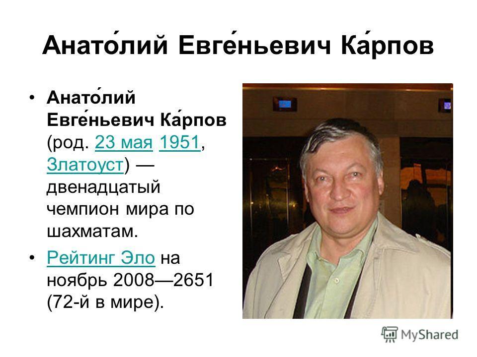 Анато́лий Евге́ньевич Ка́рпов Анато́лий Евге́ньевич Ка́рпов (род. 23 мая 1951, Златоуст) двенадцатый чемпион мира по шахматам.23 мая1951 Златоуст Рейтинг Эло на ноябрь 20082651 (72-й в мире).Рейтинг Эло