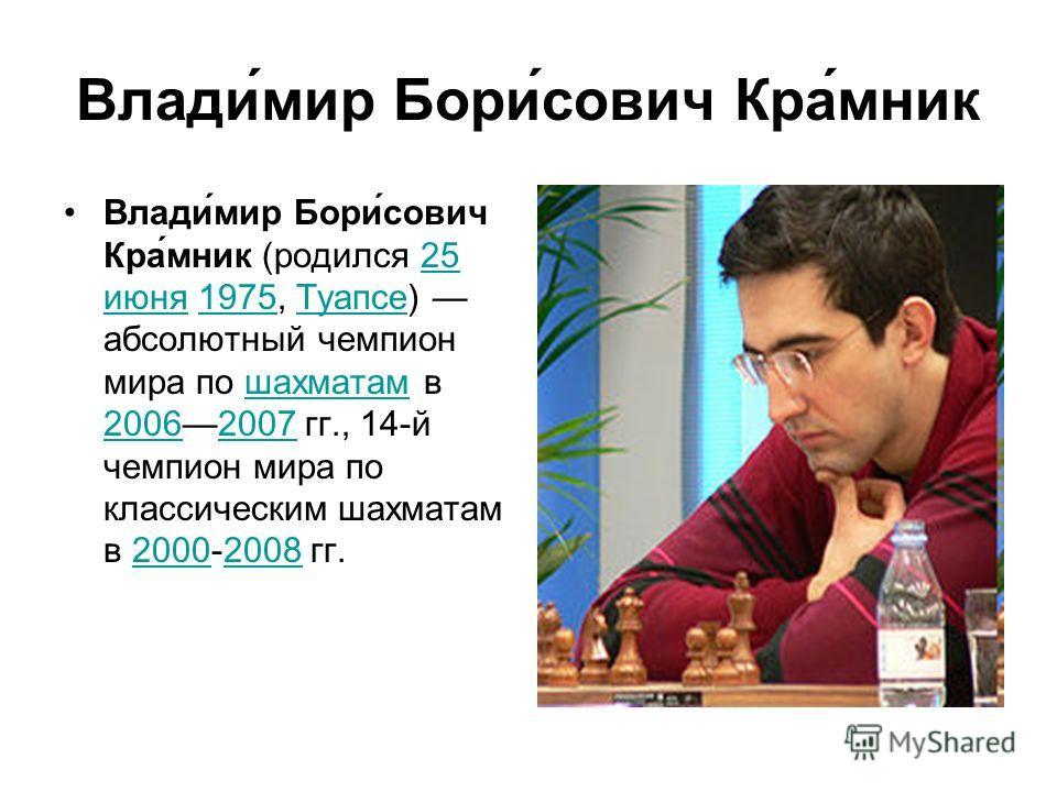 Влади́мир Бори́сович Кра́мник Влади́мир Бори́сович Кра́мник (родился 25 июня 1975, Туапсе) абсолютный чемпион мира по шахматам в 20062007 гг., 14-й чемпион мира по классическим шахматам в 2000-2008 гг.25 июня1975Туапсешахматам 2006200720002008