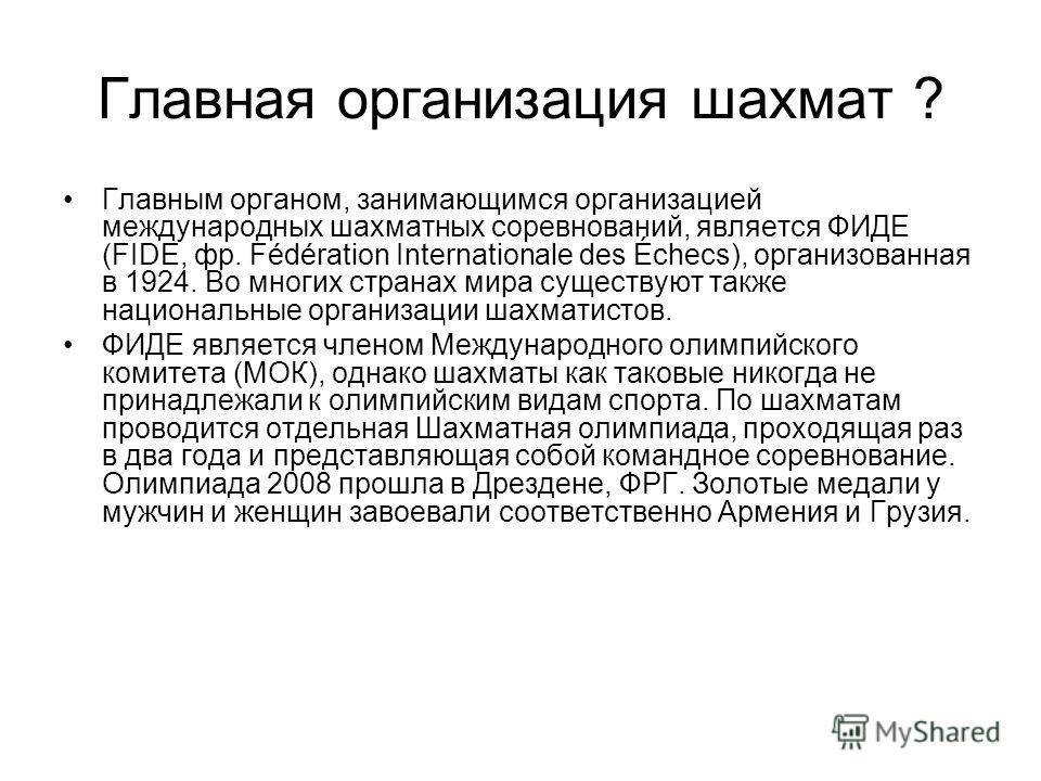 Главная организация шахмат ? Главным органом, занимающимся организацией международных шахматных соревнований, является ФИДЕ (FIDE, фр. Fédération Internationale des Échecs), организованная в 1924. Во многих странах мира существуют также национальные