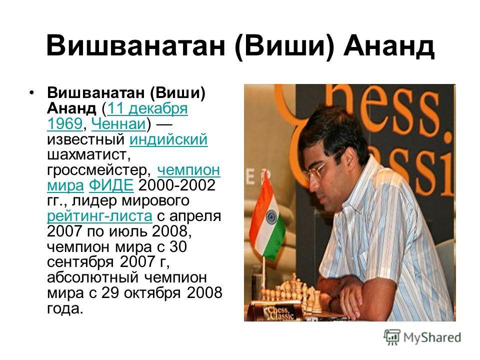 Вишванатан (Виши) Ананд Вишванатан (Виши) Ананд (11 декабря 1969, Ченнаи) известный индийский шахматист, гроссмейстер, чемпион мира ФИДЕ 2000-2002 гг., лидер мирового рейтинг-листа с апреля 2007 по июль 2008, чемпион мира с 30 сентября 2007 г, абсолю