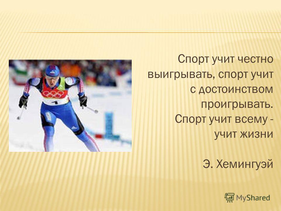Спорт учит честно выигрывать, спорт учит с достоинством проигрывать. Спорт учит всему - учит жизни Э. Хемингуэй