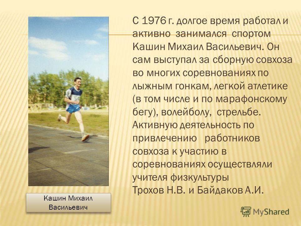 С 1976 г. долгое время работал и активно занимался спортом Кашин Михаил Васильевич. Он сам выступал за сборную совхоза во многих соревнованиях по лыжным гонкам, легкой атлетике (в том числе и по марафонскому бегу), волейболу, стрельбе. Активную деяте