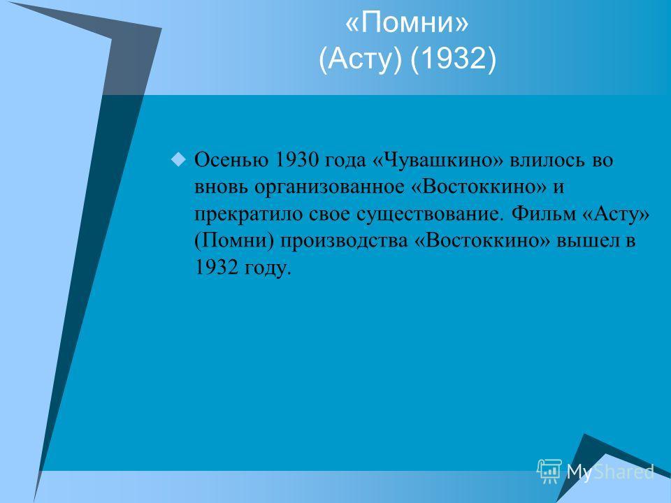 «Помни» (Асту) (1932) Осенью 1930 года «Чувашкино» влилось во вновь организованное «Востоккино» и прекратило свое существование. Фильм «Асту» (Помни) производства «Востоккино» вышел в 1932 году.