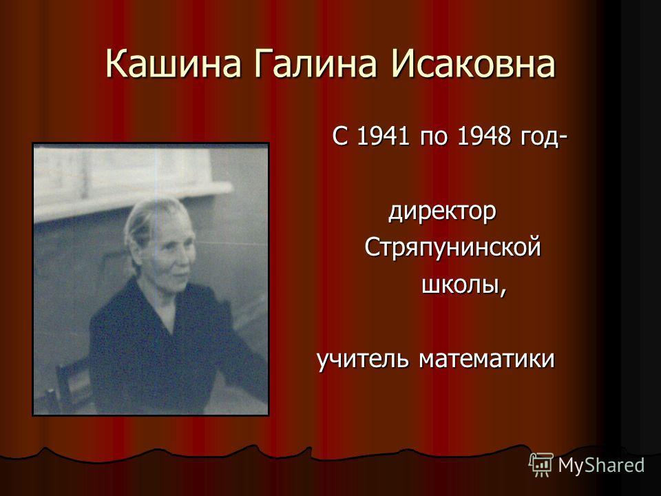 Кашина Галина Исаковна С 1941 по 1948 год- С 1941 по 1948 год- директор директор Стряпунинской Стряпунинской школы, школы, учитель математики