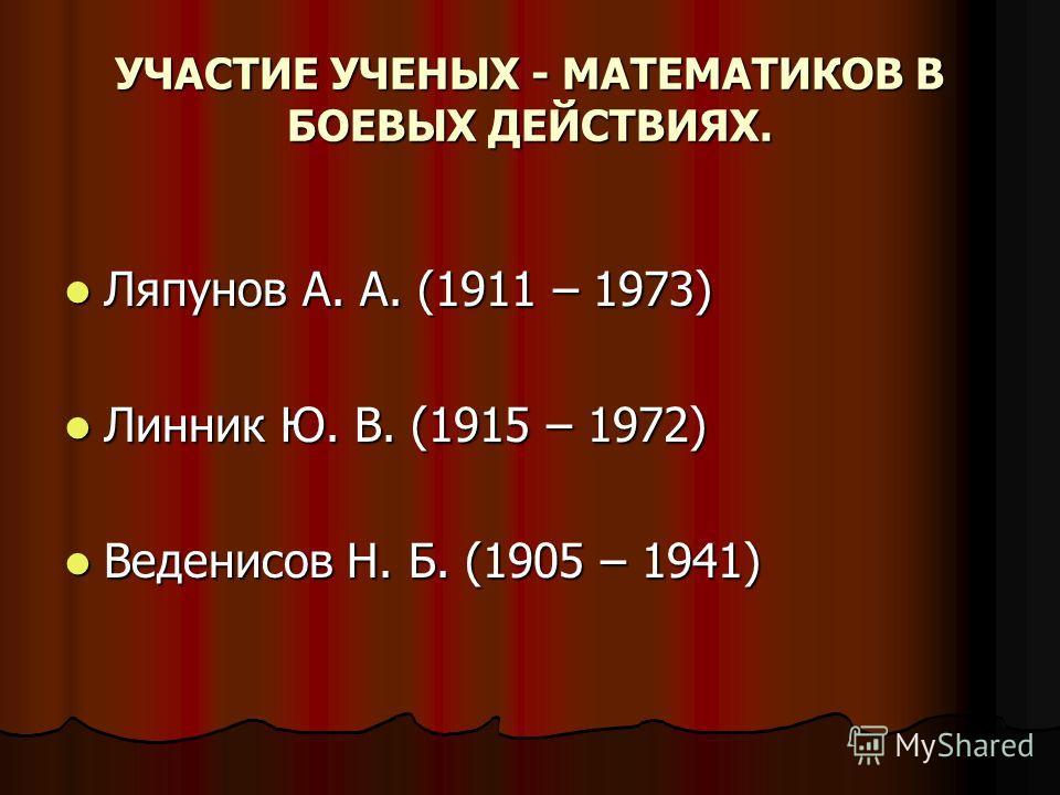 УЧАСТИЕ УЧЕНЫХ - МАТЕМАТИКОВ В БОЕВЫХ ДЕЙСТВИЯХ. Ляпунов А. А. (1911 – 1973) Ляпунов А. А. (1911 – 1973) Линник Ю. В. (1915 – 1972) Линник Ю. В. (1915 – 1972) Веденисов Н. Б. (1905 – 1941) Веденисов Н. Б. (1905 – 1941)