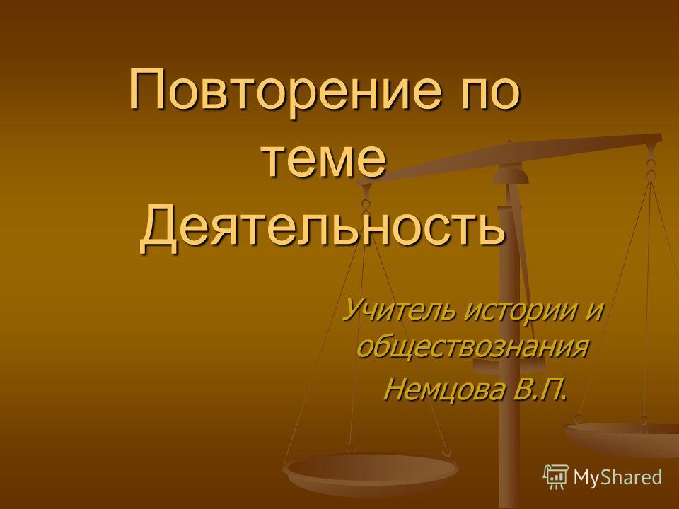 Повторение по теме Деятельность Учитель истории и обществознания Немцова В.П. Немцова В.П.