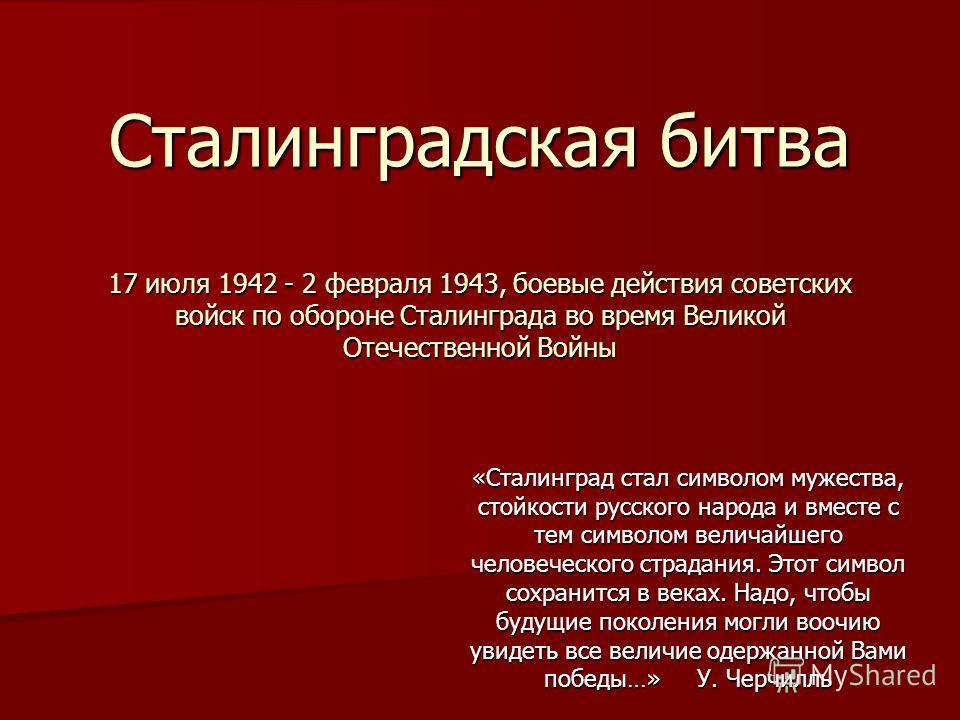 Сталинградская битва 17 июля 1942 - 2 февраля 1943, боевые действия советских войск по обороне Сталинграда во время Великой Отечественной Войны «Сталинград стал символом мужества, стойкости русского народа и вместе с тем символом величайшего человече