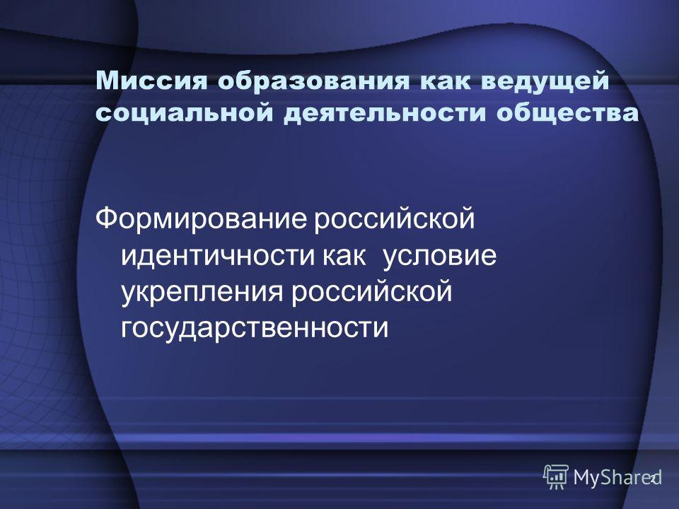 2 Миссия образования как ведущей социальной деятельности общества Формирование российской идентичности как условие укрепления российской государственности