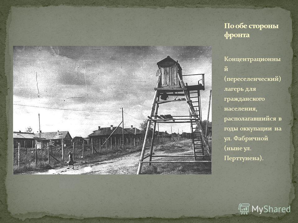 Концентрационны й (переселенческий) лагерь для гражданского населения, располагавшийся в годы оккупации на ул. Фабричной (ныне ул. Перттунена).